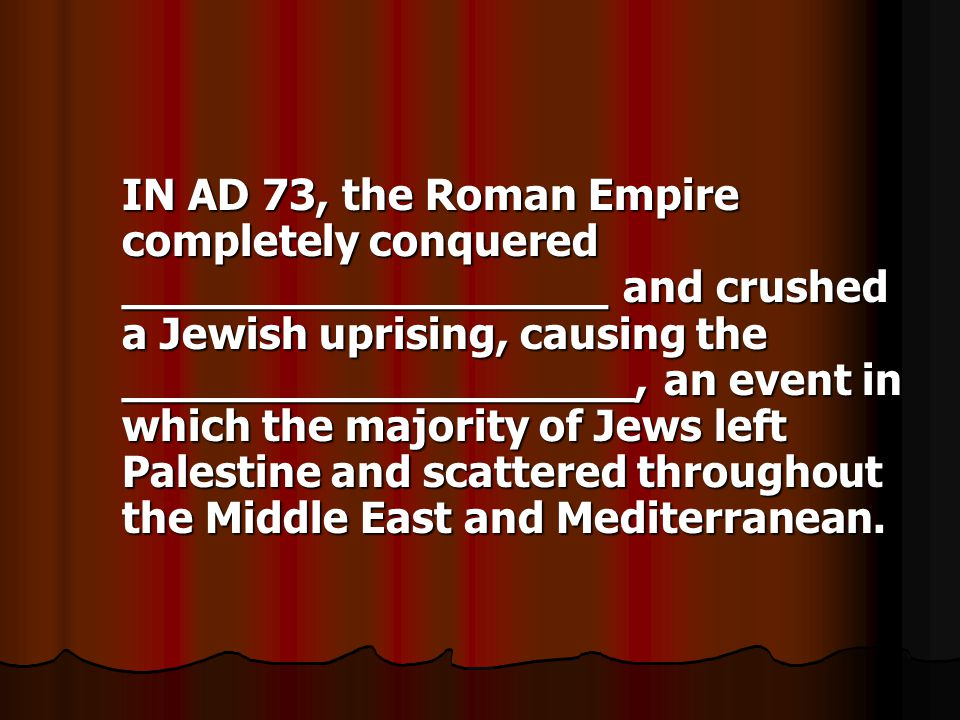 IN AD 73, the Roman Empire completely conquered __________________ and crushed a Jewish uprising, causing the ___________________, an event in which the majority of Jews left Palestine and scattered throughout the Middle East and Mediterranean.