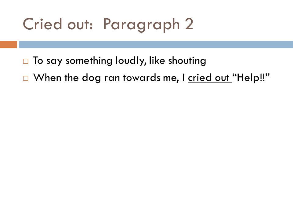 Cried out: Paragraph 2  To say something loudly, like shouting  When the dog ran towards me, I cried out Help!!
