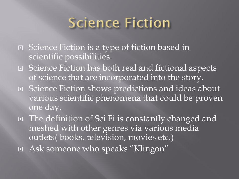  Science Fiction is a type of fiction based in scientific possibilities.  Science Fiction has both real and fictional aspects of science that are in