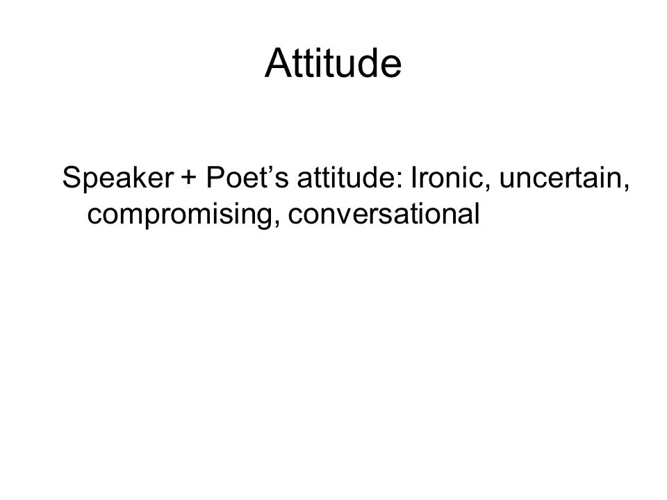 Attitude Speaker + Poet's attitude: Ironic, uncertain, compromising, conversational