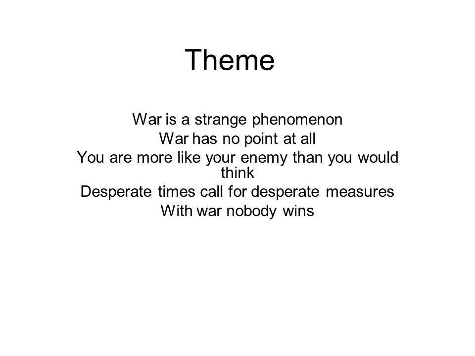 Theme War is a strange phenomenon War has no point at all You are more like your enemy than you would think Desperate times call for desperate measures With war nobody wins