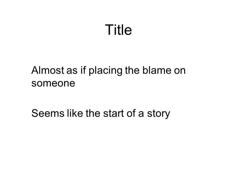 Title Almost as if placing the blame on someone Seems like the start of a story