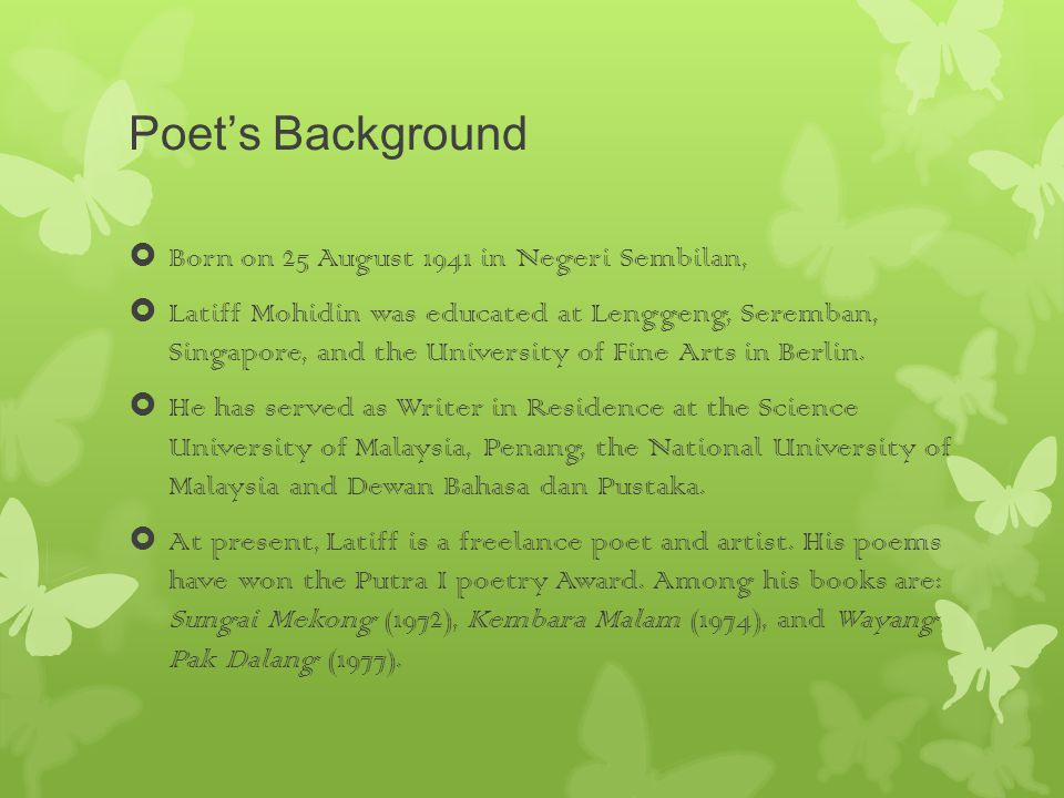 Poet's Background  Born on 25 August 1941 in Negeri Sembilan,  Latiff Mohidin was educated at Lenggeng, Seremban, Singapore, and the University of Fine Arts in Berlin.