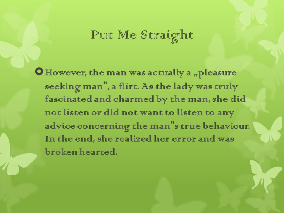 "Put Me Straight  However, the man was actually a ""pleasure seeking man "", a flirt."