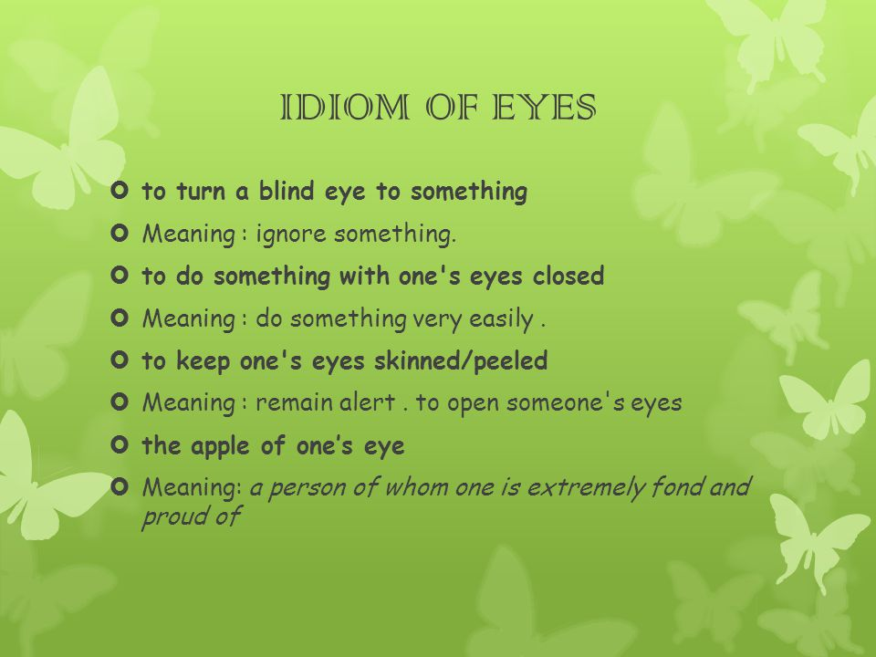 IDIOM OF EYES  to turn a blind eye to something  Meaning : ignore something.