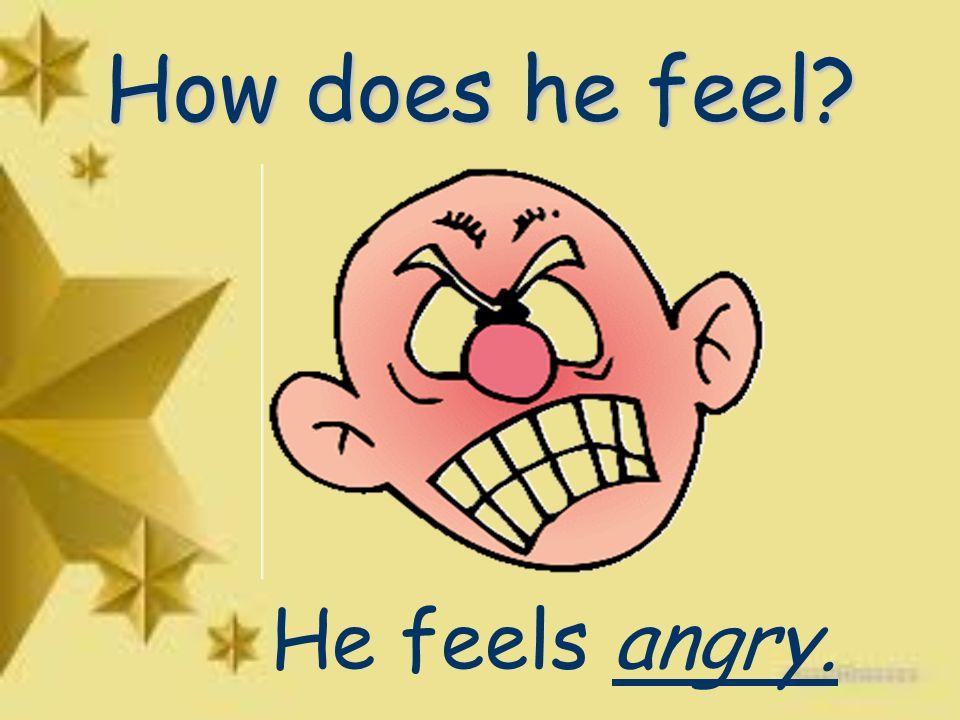 How does he feel He feels angry.