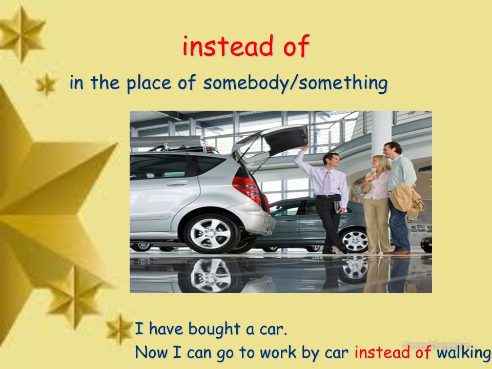 instead of in the place of somebody/something I have bought a car.