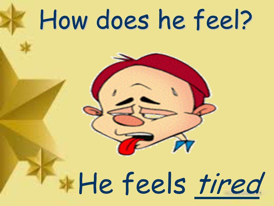 How does he feel He feels tired.