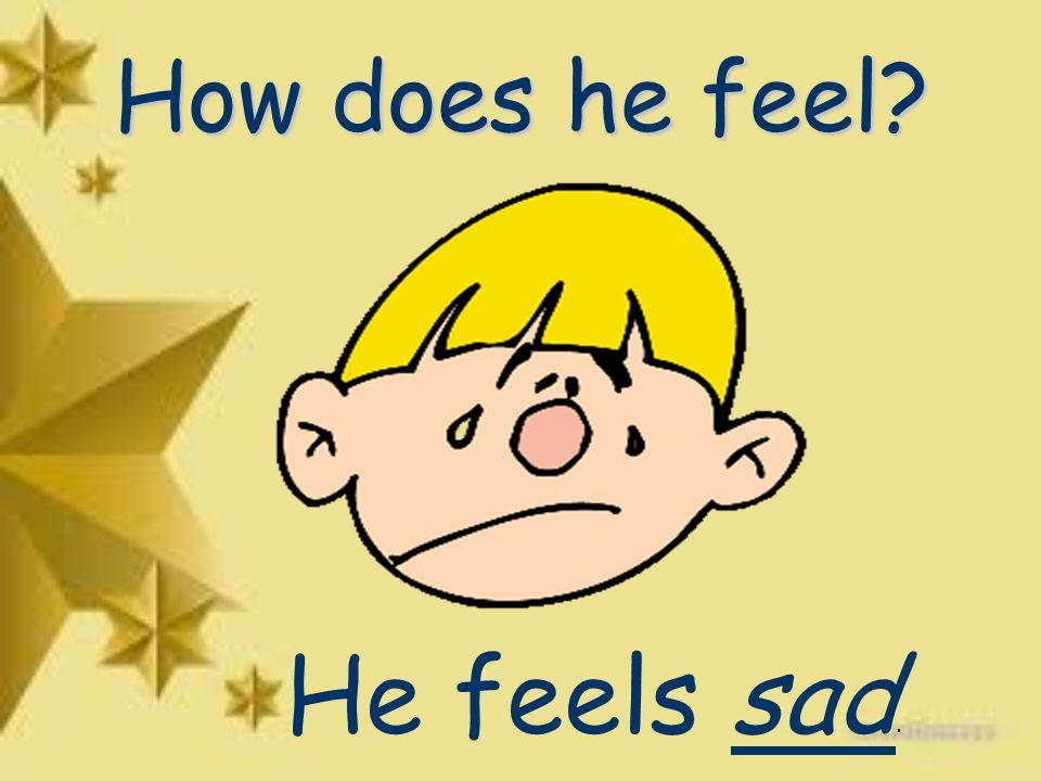 How does he feel He feels sad.