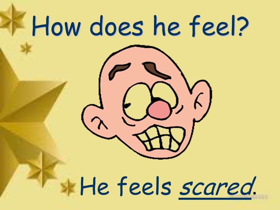 How does he feel He feels scared.