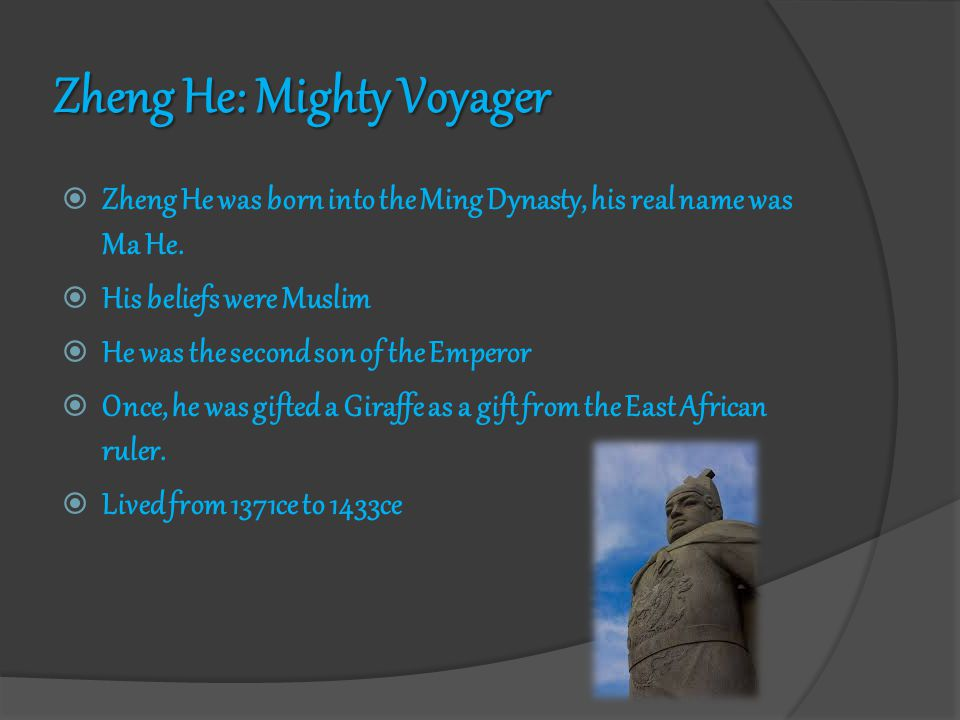 Zheng He: Mighty Voyager  Zheng He was born into the Ming Dynasty, his real name was Ma He.  His beliefs were Muslim  He was the second son of the