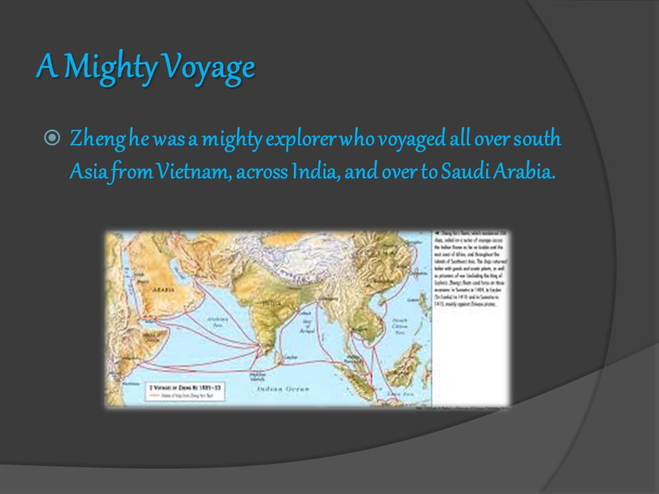 A Mighty Voyage  Zheng he was a mighty explorer who voyaged all over south Asia from Vietnam, across India, and over to Saudi Arabia.