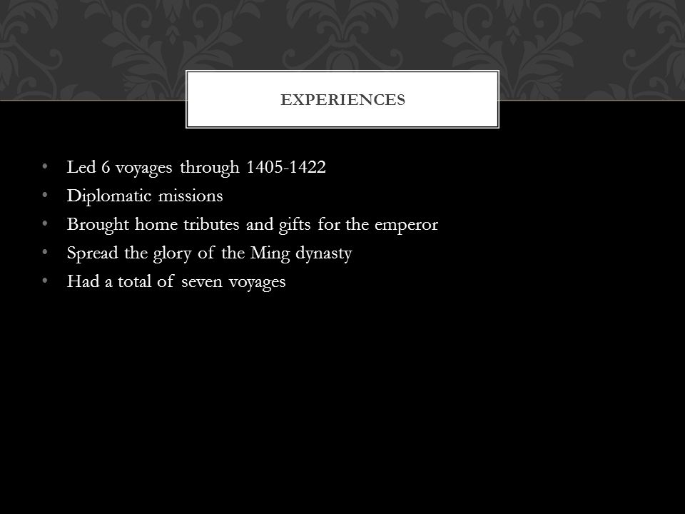 Led 6 voyages through 1405-1422 Diplomatic missions Brought home tributes and gifts for the emperor Spread the glory of the Ming dynasty Had a total of seven voyages EXPERIENCES