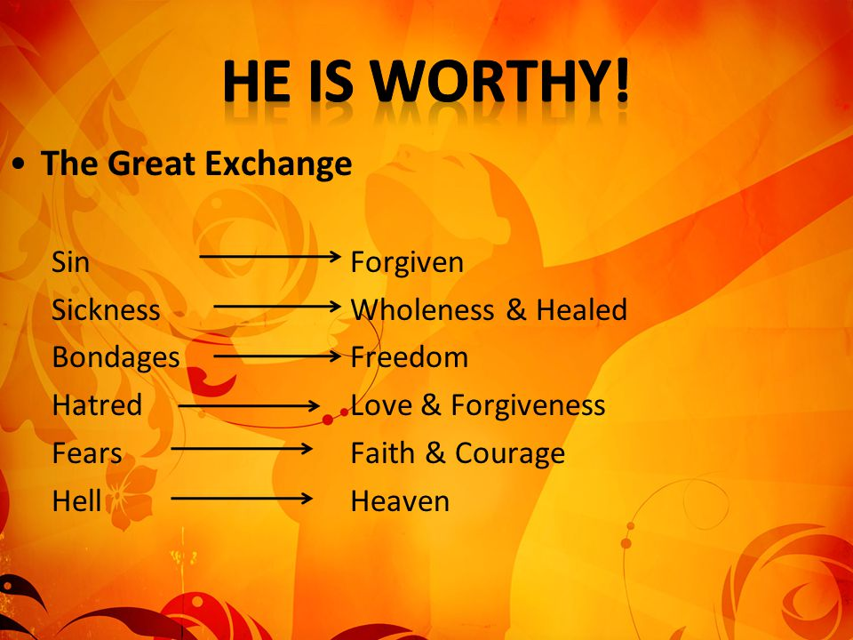 The Great Exchange SinForgiven SicknessWholeness & Healed Bondages Freedom HatredLove & Forgiveness Fears Faith & Courage Hell Heaven