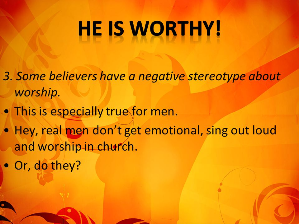 3. Some believers have a negative stereotype about worship. This is especially true for men. Hey, real men don't get emotional, sing out loud and wors