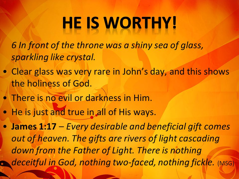 6 In front of the throne was a shiny sea of glass, sparkling like crystal. Clear glass was very rare in John's day, and this shows the holiness of God