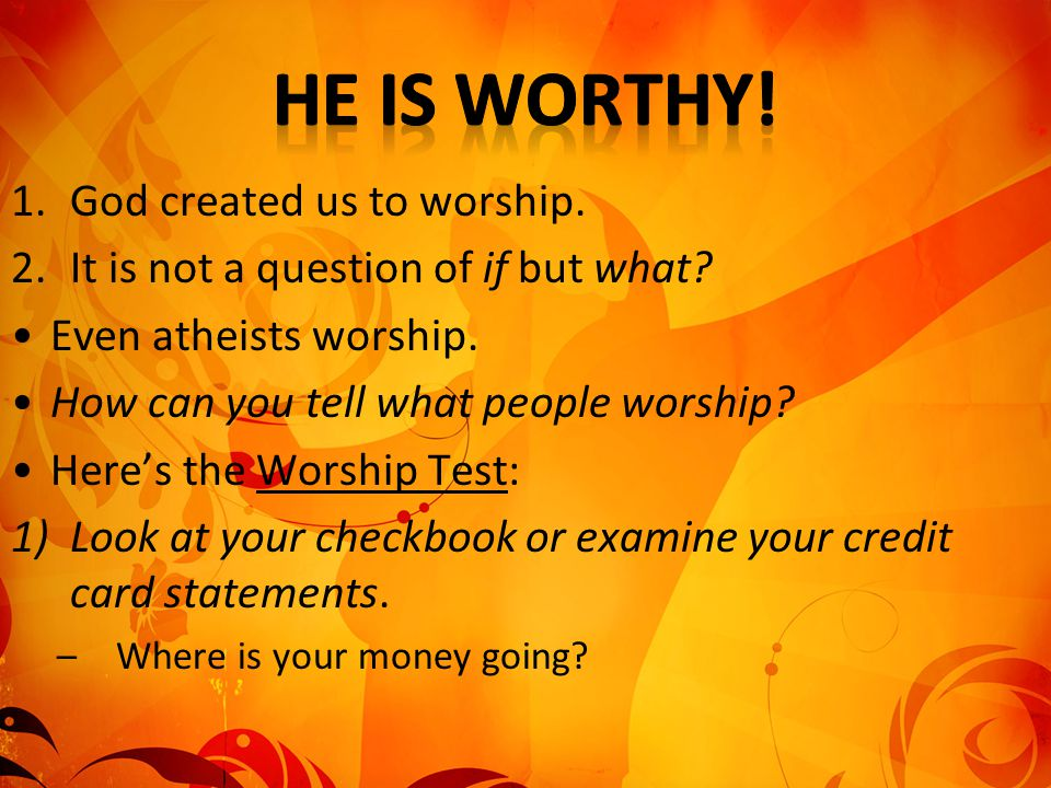 1.God created us to worship. 2.It is not a question of if but what? Even atheists worship. How can you tell what people worship? Here's the Worship Te