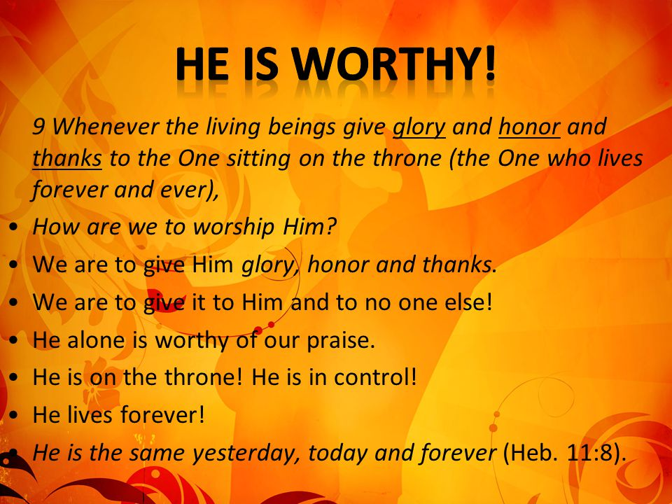 9 Whenever the living beings give glory and honor and thanks to the One sitting on the throne (the One who lives forever and ever), How are we to wors