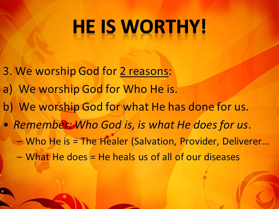 3. We worship God for 2 reasons: a)We worship God for Who He is. b)We worship God for what He has done for us. Remember: Who God is, is what He does f