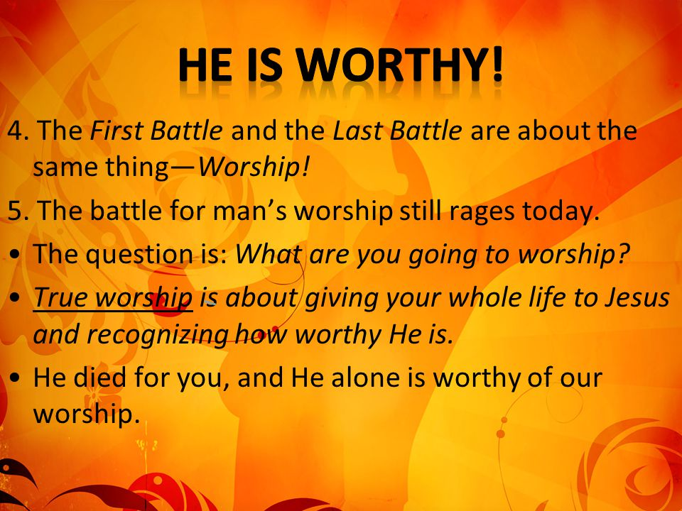 4. The First Battle and the Last Battle are about the same thing—Worship! 5. The battle for man's worship still rages today. The question is: What are