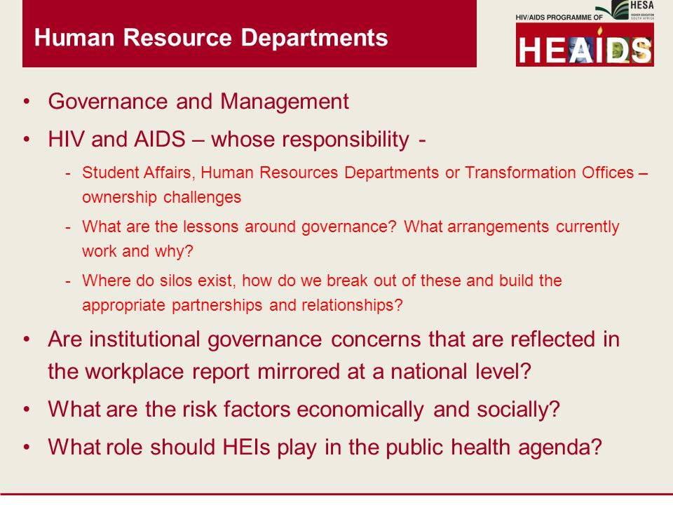 Human Resource Departments Governance and Management HIV and AIDS – whose responsibility - -Student Affairs, Human Resources Departments or Transformation Offices – ownership challenges -What are the lessons around governance.
