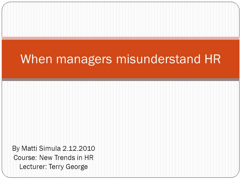 By Matti Simula 2.12.2010 Course: New Trends in HR Lecturer: Terry George When managers misunderstand HR