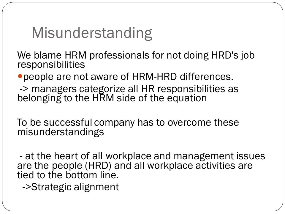 Misunderstanding We blame HRM professionals for not doing HRD's job responsibilities people are not aware of HRM-HRD differences. -> managers categori