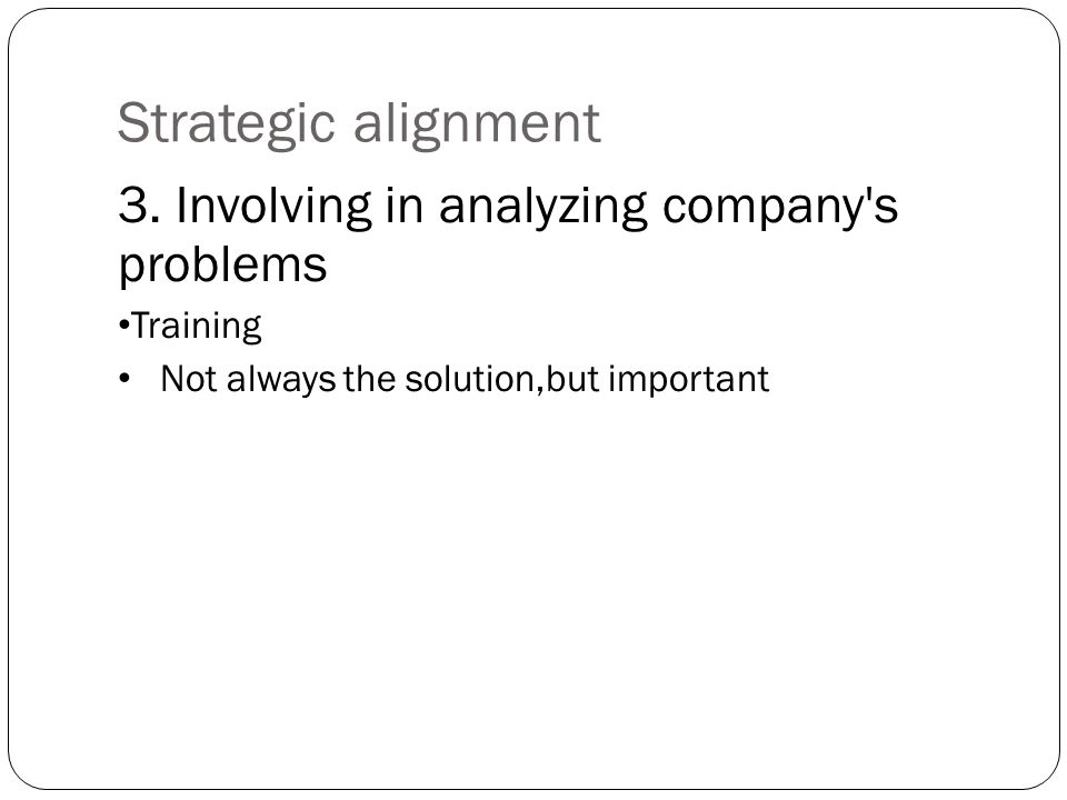 Strategic alignment 3. Involving in analyzing company's problems Training Not always the solution,but important