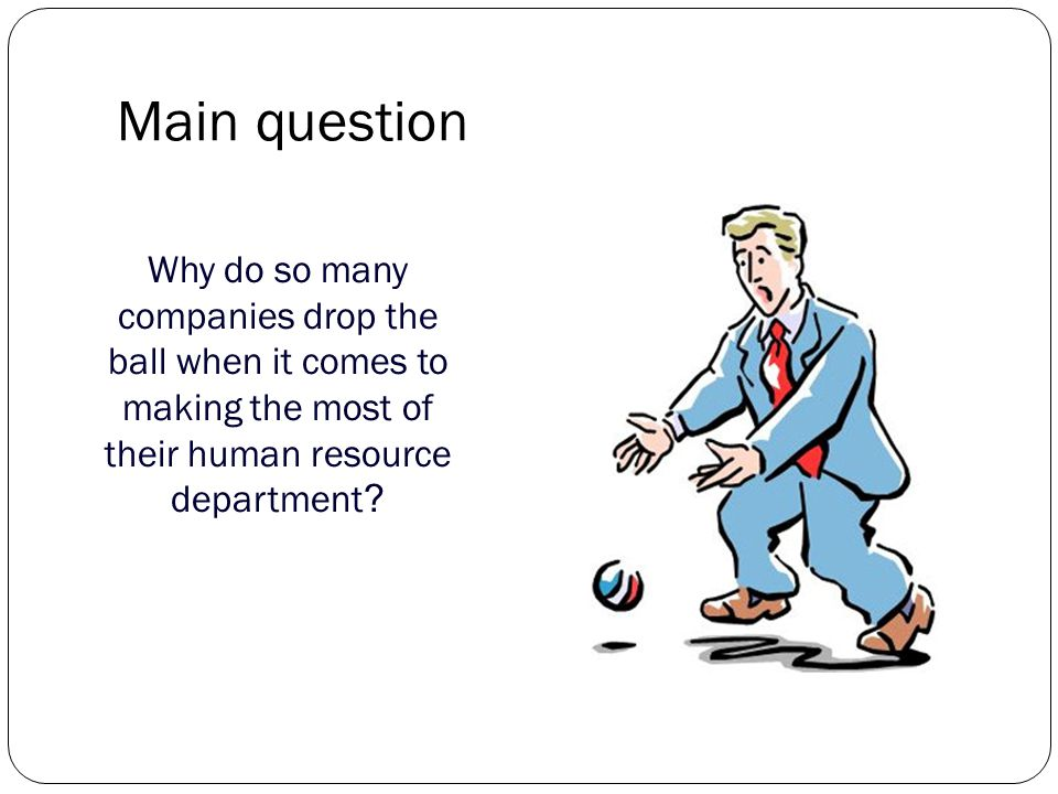 Main question Why do so many companies drop the ball when it comes to making the most of their human resource department ?