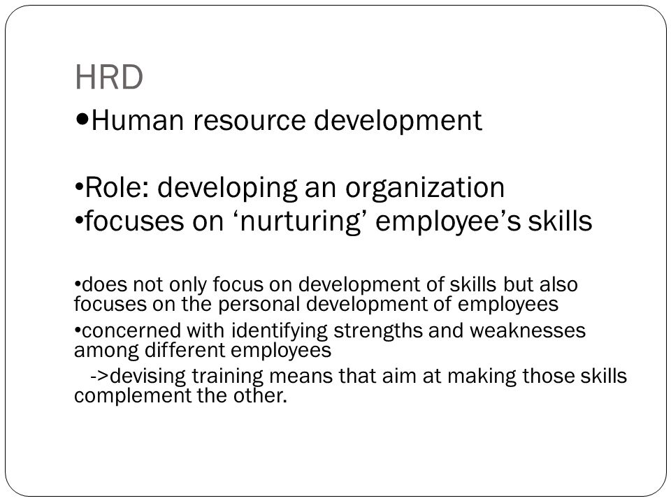 HRD Human resource development Role: developing an organization focuses on 'nurturing' employee's skills does not only focus on development of skills but also focuses on the personal development of employees concerned with identifying strengths and weaknesses among different employees ->devising training means that aim at making those skills complement the other.