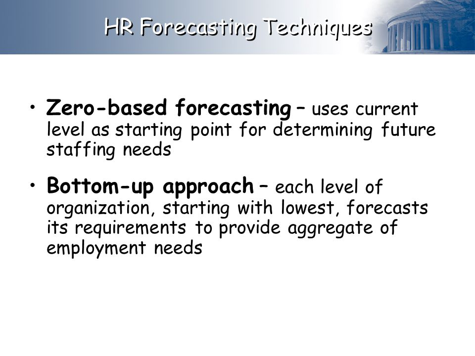 HR Forecasting Techniques Zero-based forecasting – uses current level as starting point for determining future staffing needs Bottom-up approach – each level of organization, starting with lowest, forecasts its requirements to provide aggregate of employment needs