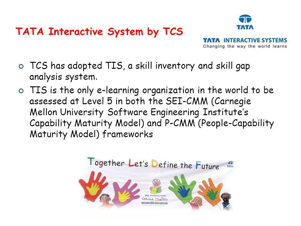 TATA Interactive System by TCS TCS has adopted TIS, a skill inventory and skill gap analysis system. TIS is the only e-learning organization in the wo