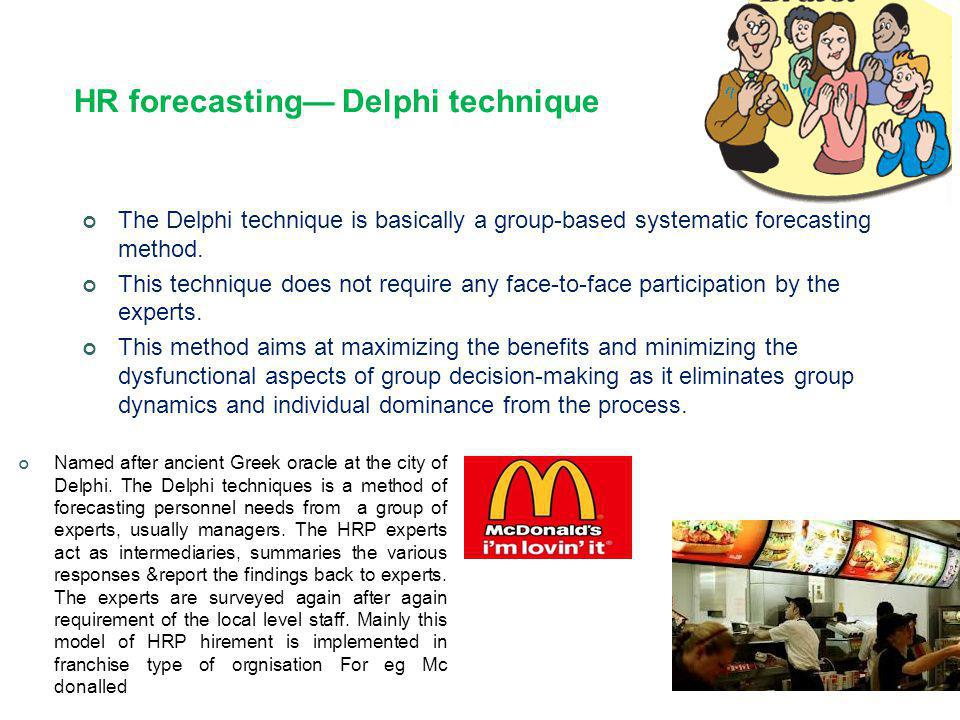 HR forecasting— Delphi technique The Delphi technique is basically a group-based systematic forecasting method. This technique does not require any fa