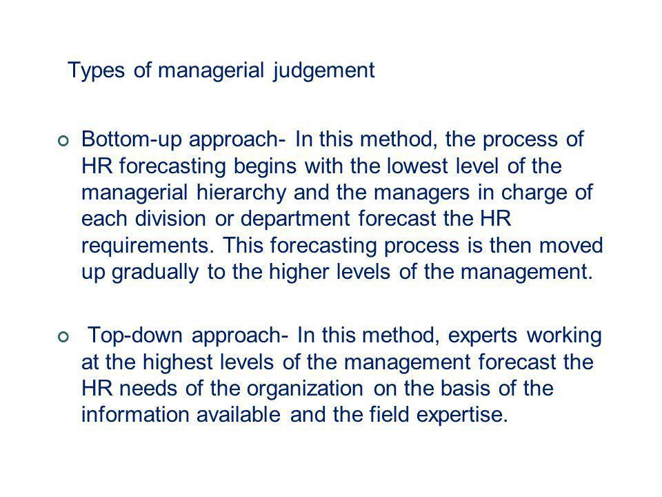 Types of managerial judgement Bottom-up approach- In this method, the process of HR forecasting begins with the lowest level of the managerial hierarc