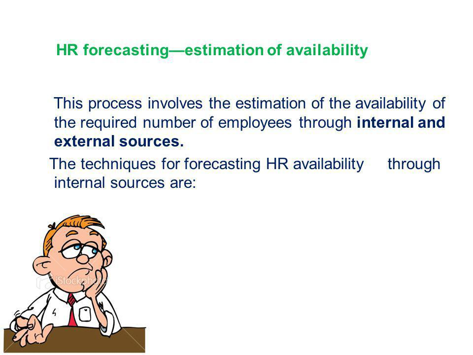 HR forecasting—estimation of availability This process involves the estimation of the availability of the required number of employees through interna