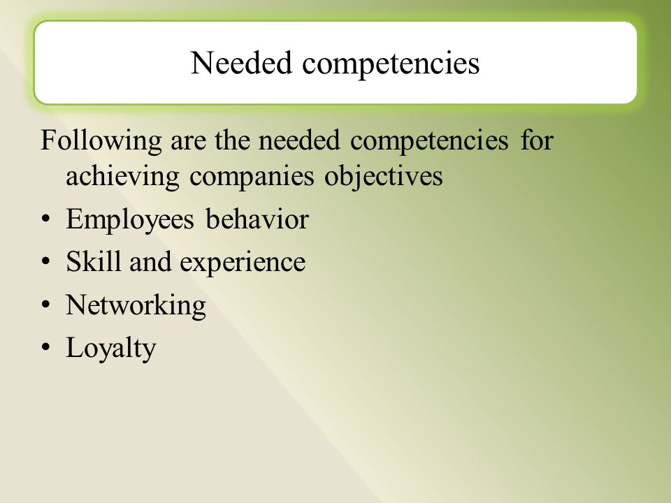 Following are the needed competencies for achieving companies objectives Employees behavior Skill and experience Networking Loyalty Needed competencies