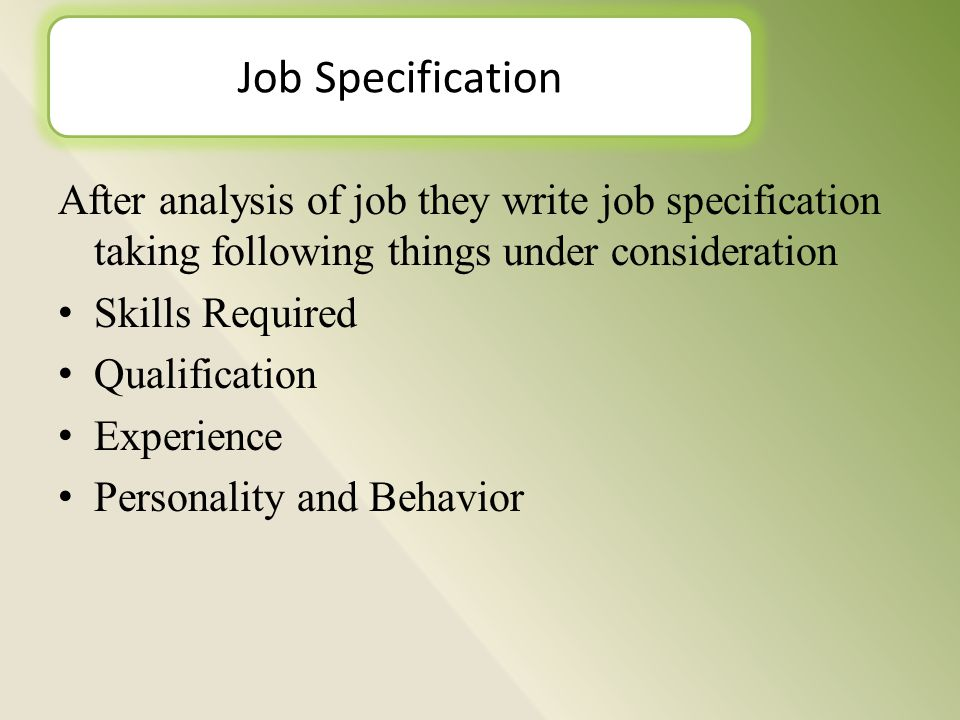 After analysis of job they write job specification taking following things under consideration Skills Required Qualification Experience Personality and Behavior Job Specification