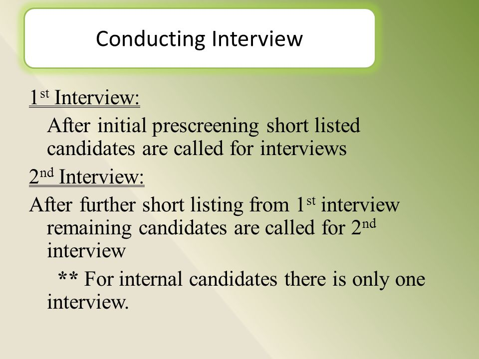 1 st Interview: After initial prescreening short listed candidates are called for interviews 2 nd Interview: After further short listing from 1 st interview remaining candidates are called for 2 nd interview ** For internal candidates there is only one interview.