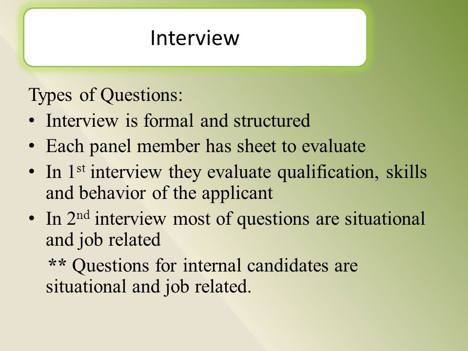 Types of Questions: Interview is formal and structured Each panel member has sheet to evaluate In 1 st interview they evaluate qualification, skills and behavior of the applicant In 2 nd interview most of questions are situational and job related ** Questions for internal candidates are situational and job related.