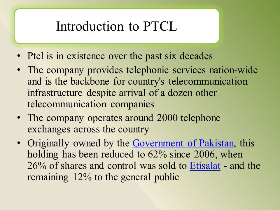 Ptcl is in existence over the past six decades The company provides telephonic services nation-wide and is the backbone for country s telecommunication infrastructure despite arrival of a dozen other telecommunication companies The company operates around 2000 telephone exchanges across the country Originally owned by the Government of Pakistan, this holding has been reduced to 62% since 2006, when 26% of shares and control was sold to Etisalat - and the remaining 12% to the general public Government of PakistanEtisalat Introduction to PTCL