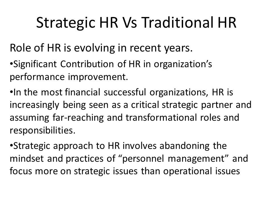 Strategic HRM: – Involves the development of a consistent, aligned collection of practices, programs, and polices to facilitate the achievement of the organization's strategic objectives – Implications of corporate strategy for all HR systems within a organization by translating company objectives into specific people management systems.