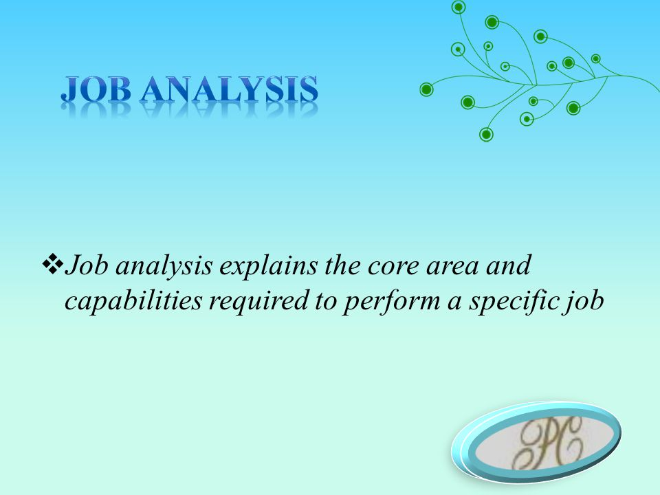  Job analysis explains the core area and capabilities required to perform a specific job