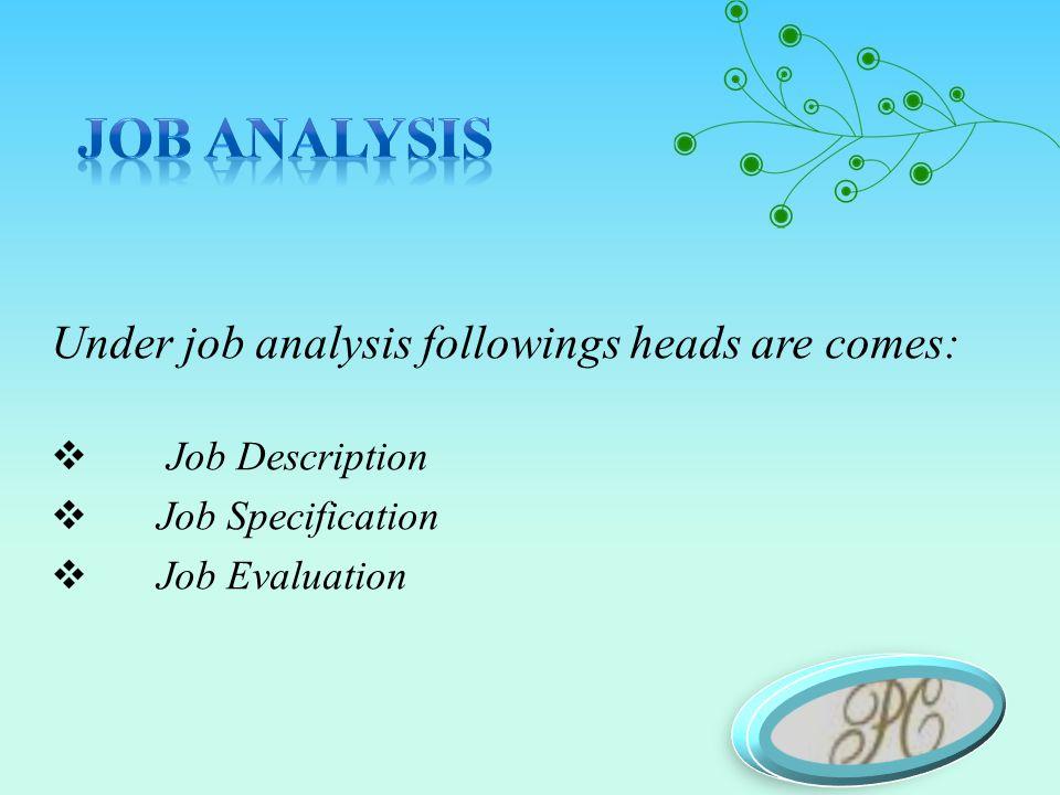Under job analysis followings heads are comes:  Job Description  Job Specification  Job Evaluation