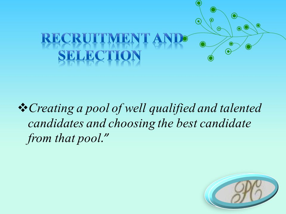  Creating a pool of well qualified and talented candidates and choosing the best candidate from that pool.