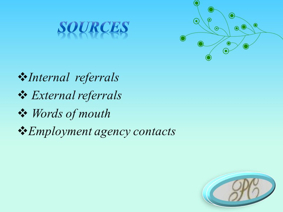  Internal referrals  External referrals  Words of mouth  Employment agency contacts