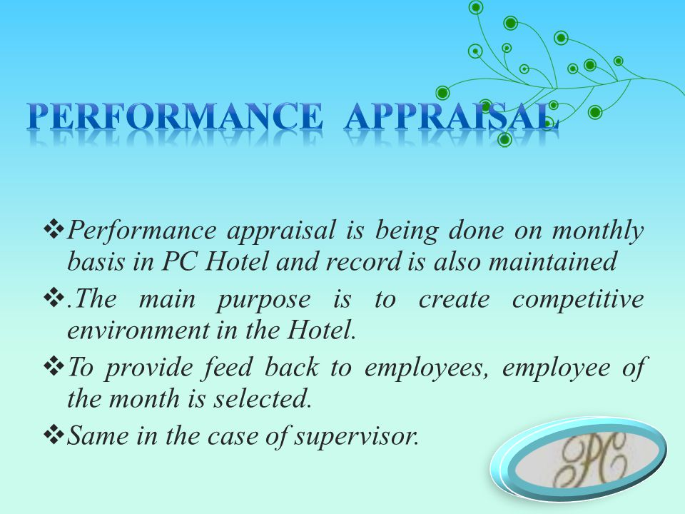  Performance appraisal is being done on monthly basis in PC Hotel and record is also maintained .The main purpose is to create competitive environment in the Hotel.