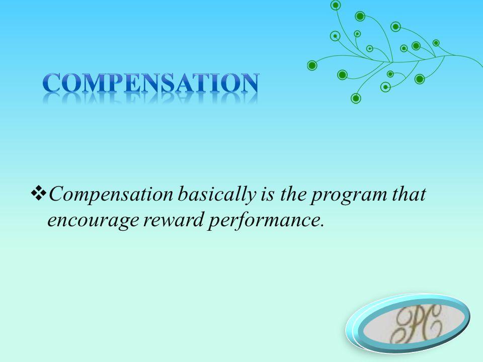 Compensation basically is the program that encourage reward performance.
