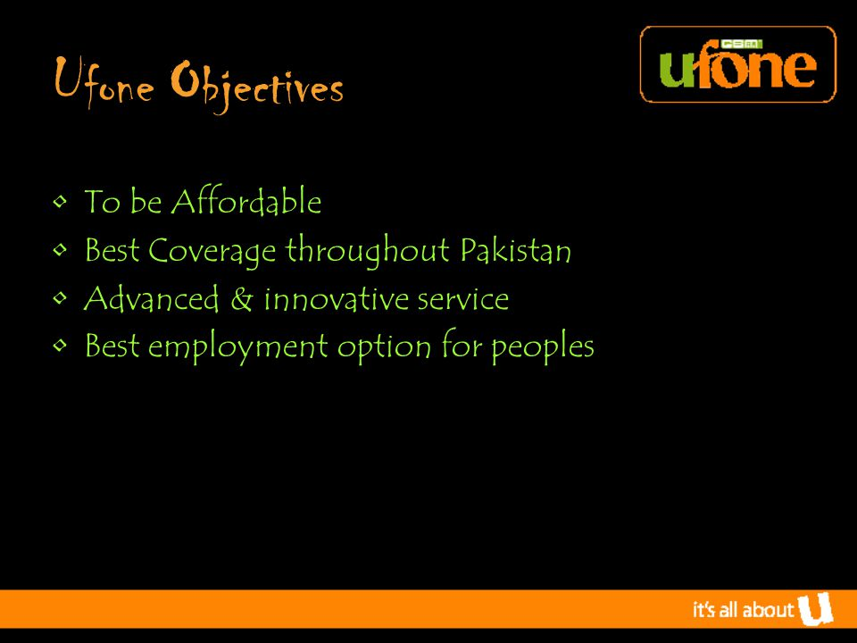 U fone O bjectives To be Affordable Best Coverage throughout Pakistan Advanced & innovative service Best employment option for peoples