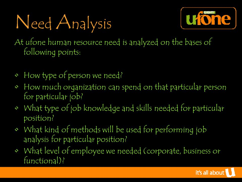 N eed A nalysis At ufone human resource need is analyzed on the bases of following points: How type of person we need.