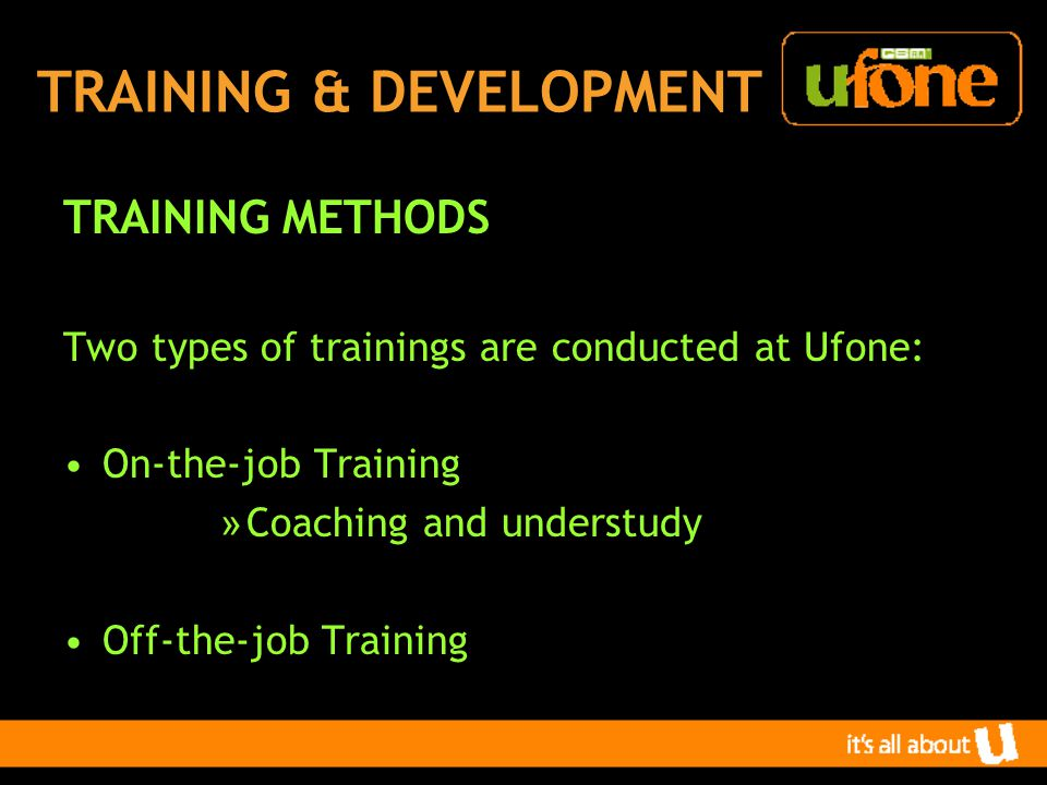 TRAINING & DEVELOPMENT TRAINING METHODS Two types of trainings are conducted at Ufone: On-the-job Training » Coaching and understudy Off-the-job Training